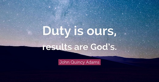 """""""Duty is ours, results are God's."""" ― John Quincy Adams"""